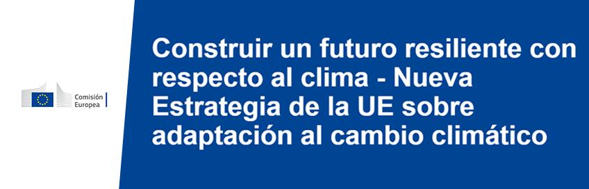 Construir un futuro resiliente con respecto al clima - Nueva Estrategia de la UE sobre adaptación al cambio climático
